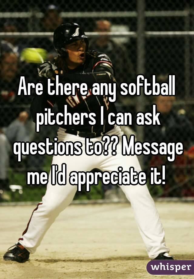 Are there any softball pitchers I can ask questions to?? Message me I'd appreciate it!
