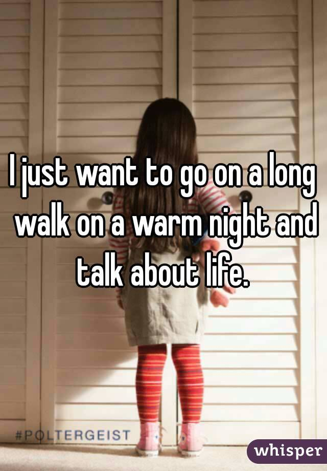 I just want to go on a long walk on a warm night and talk about life.