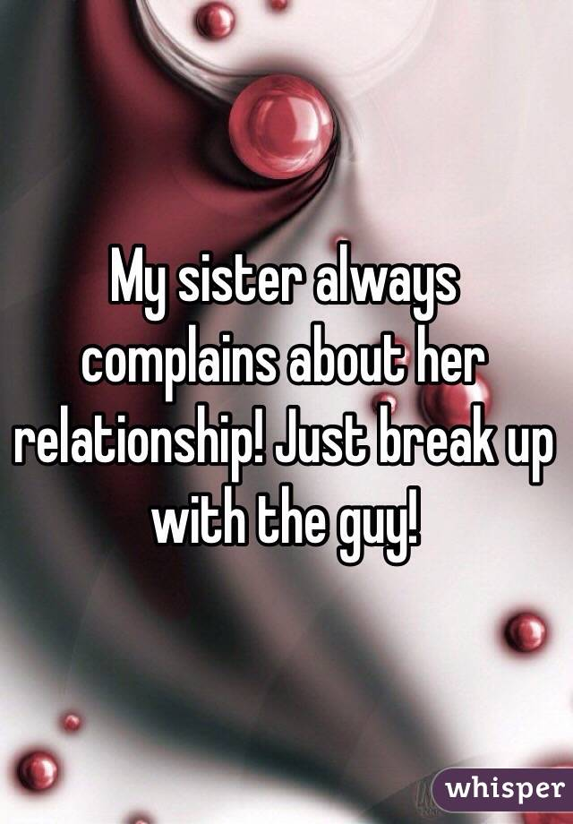 My sister always complains about her relationship! Just break up with the guy!