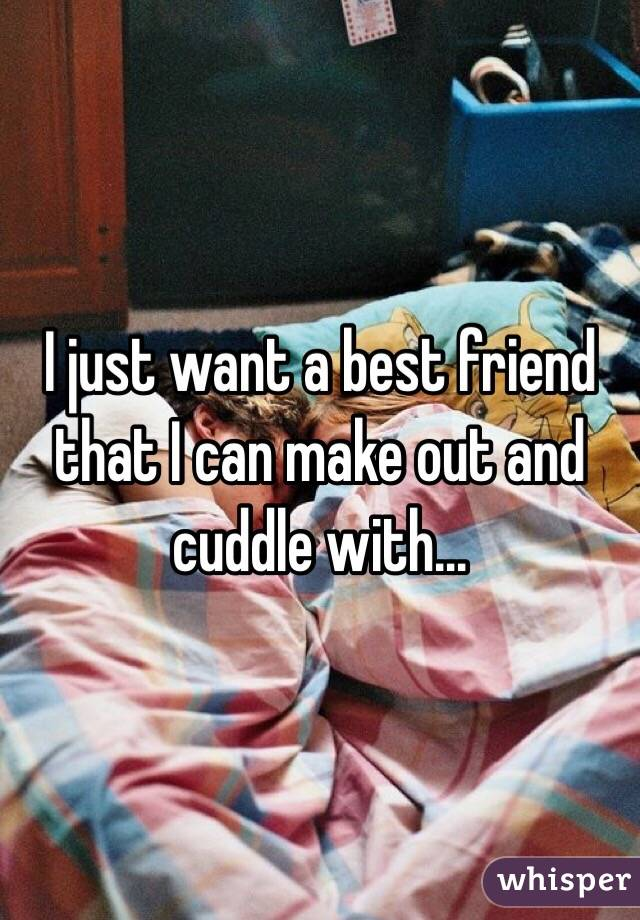 I just want a best friend that I can make out and cuddle with...