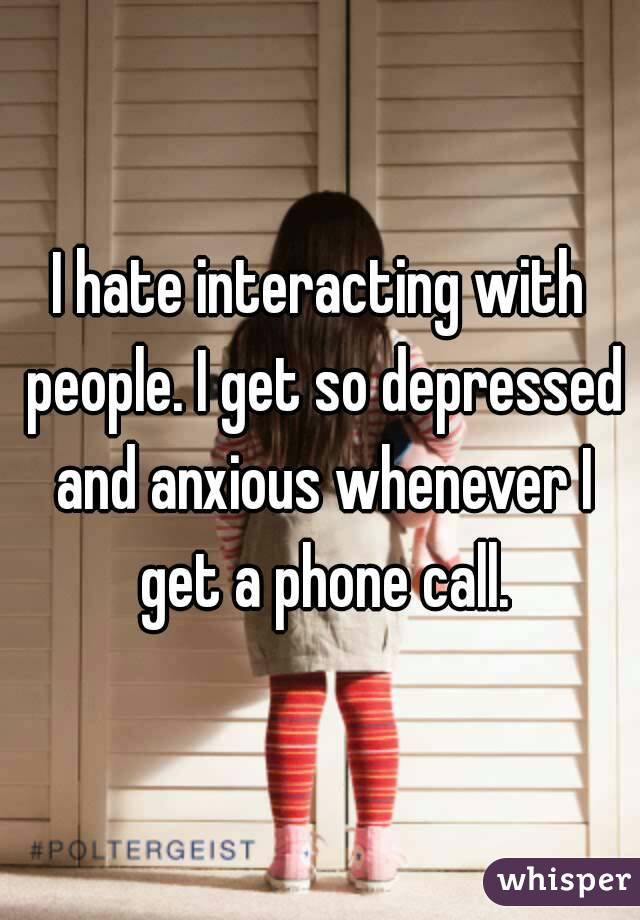 I hate interacting with people. I get so depressed and anxious whenever I get a phone call.