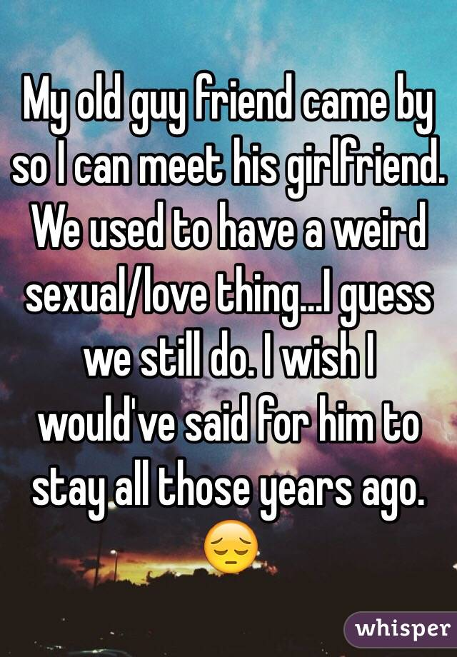 My old guy friend came by so I can meet his girlfriend. We used to have a weird sexual/love thing...I guess we still do. I wish I would've said for him to stay all those years ago. 😔