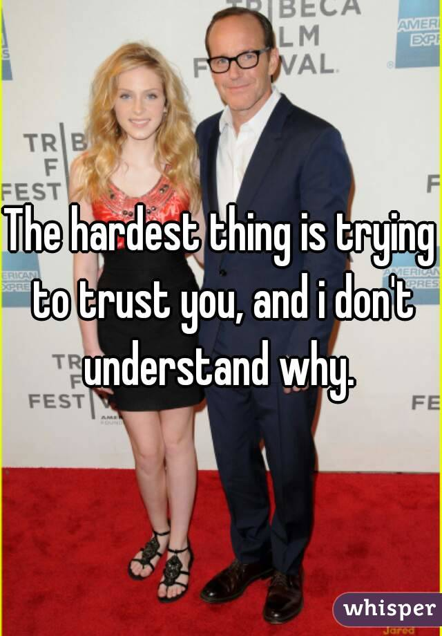 The hardest thing is trying to trust you, and i don't understand why.