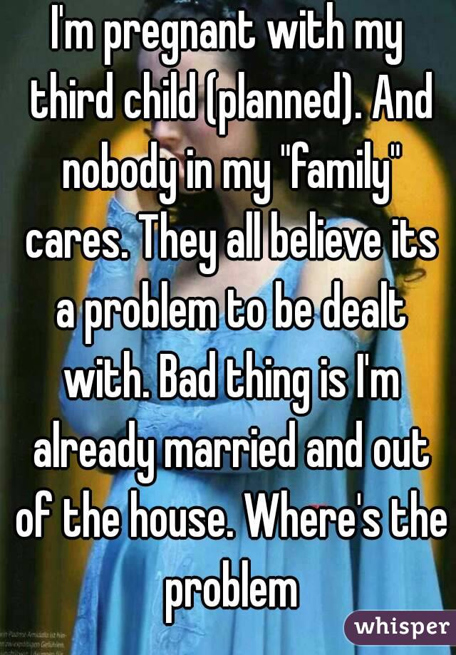 """I'm pregnant with my third child (planned). And nobody in my """"family"""" cares. They all believe its a problem to be dealt with. Bad thing is I'm already married and out of the house. Where's the problem"""