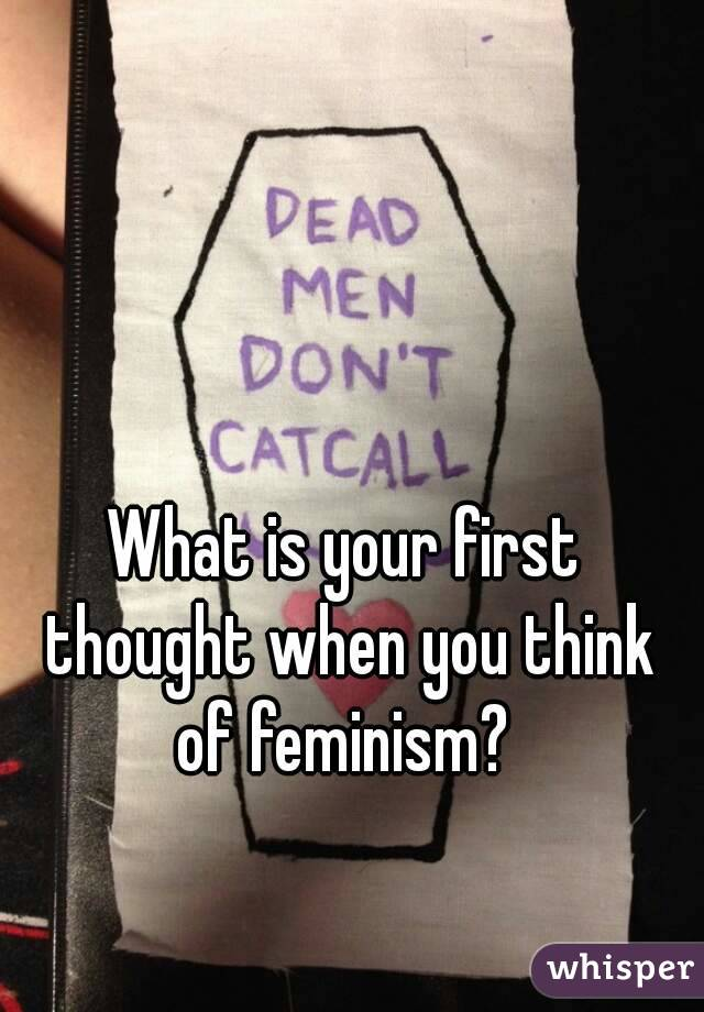 What is your first thought when you think of feminism?