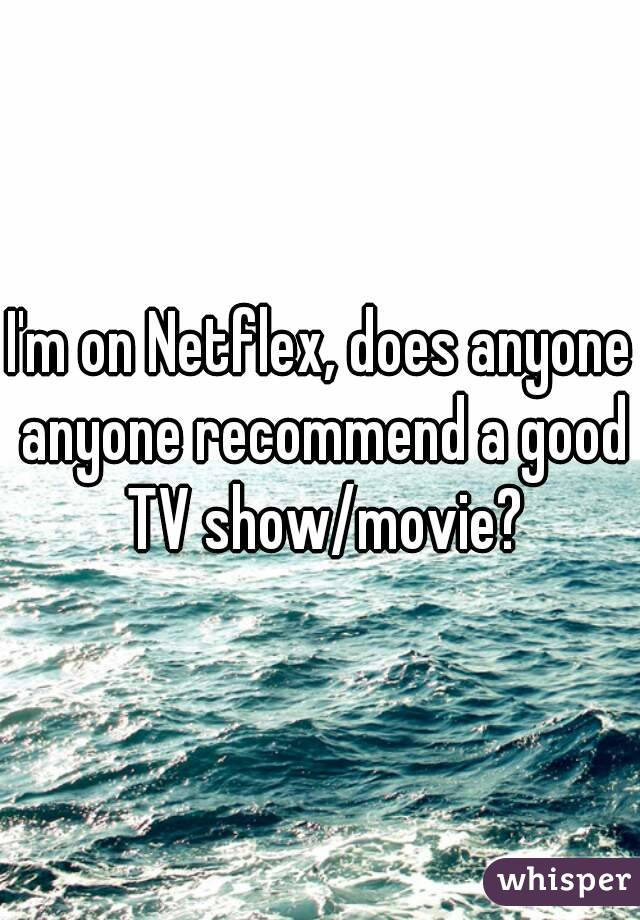 I'm on Netflex, does anyone anyone recommend a good TV show/movie?