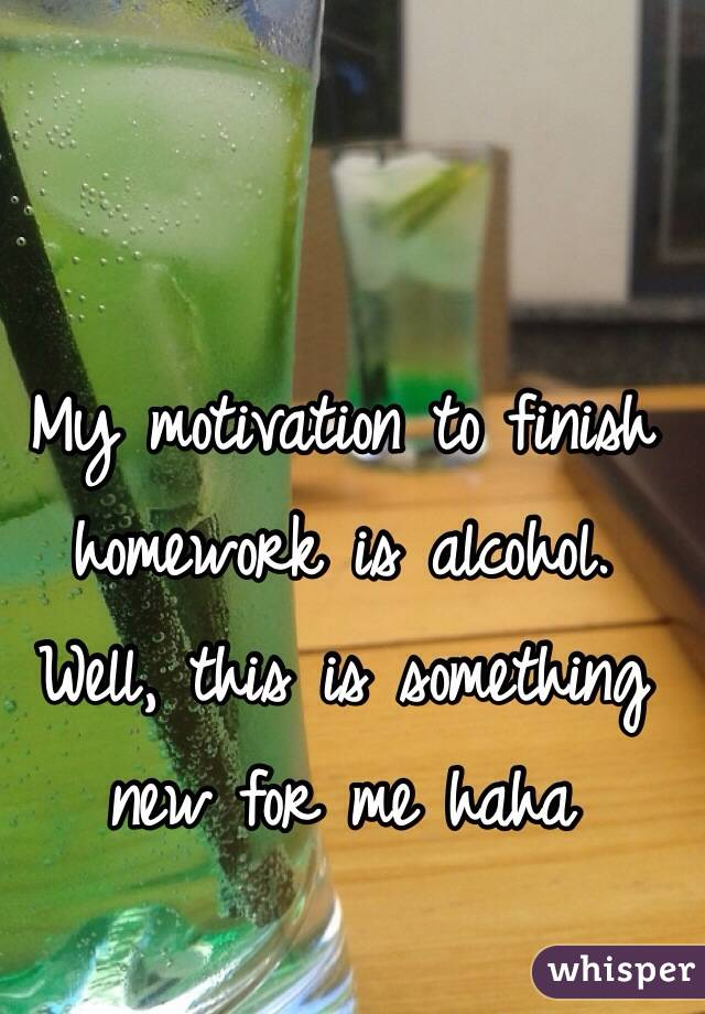 My motivation to finish homework is alcohol. Well, this is something new for me haha