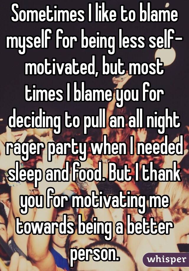 Sometimes I like to blame myself for being less self-motivated, but most times I blame you for deciding to pull an all night rager party when I needed sleep and food. But I thank you for motivating me towards being a better person.