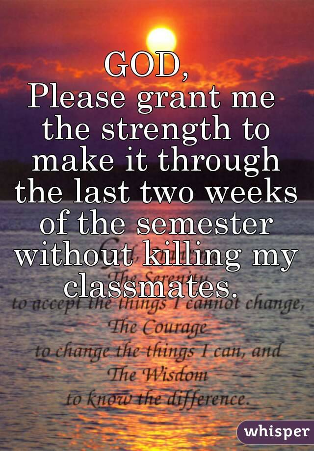 GOD,  Please grant me the strength to make it through the last two weeks of the semester without killing my classmates.