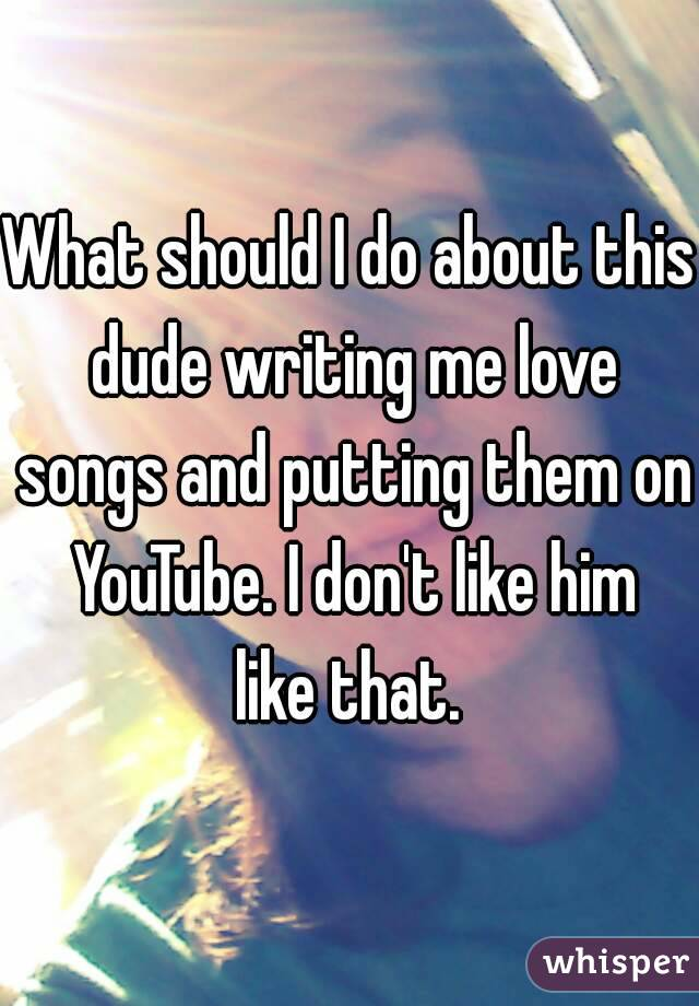 What should I do about this dude writing me love songs and putting them on YouTube. I don't like him like that.