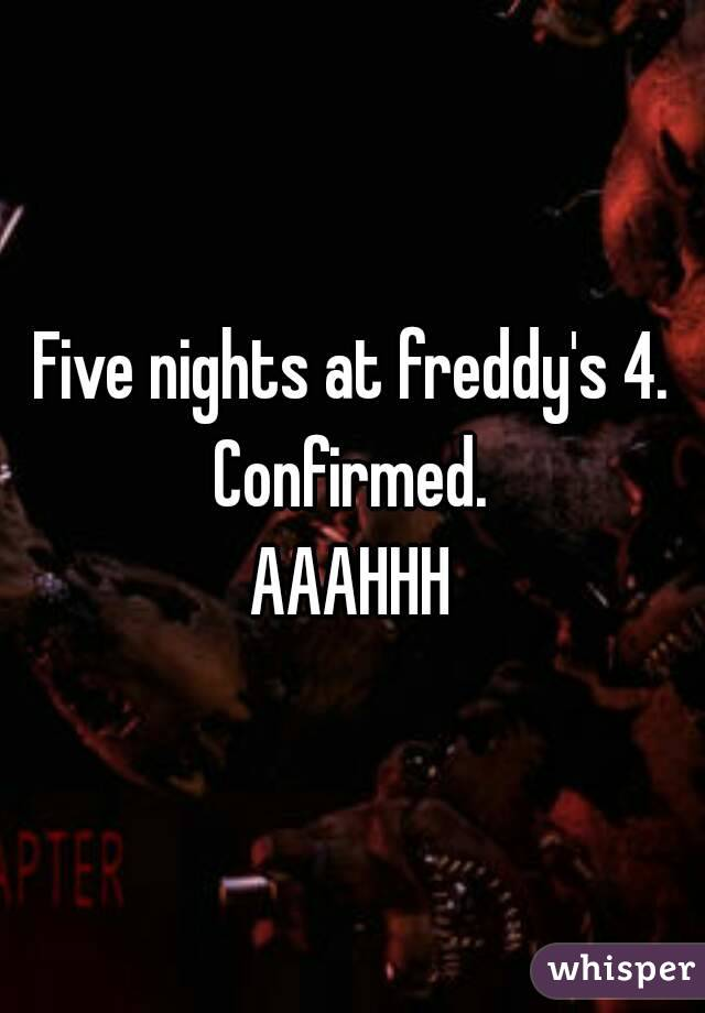 Five nights at freddy's 4. Confirmed. AAAHHH