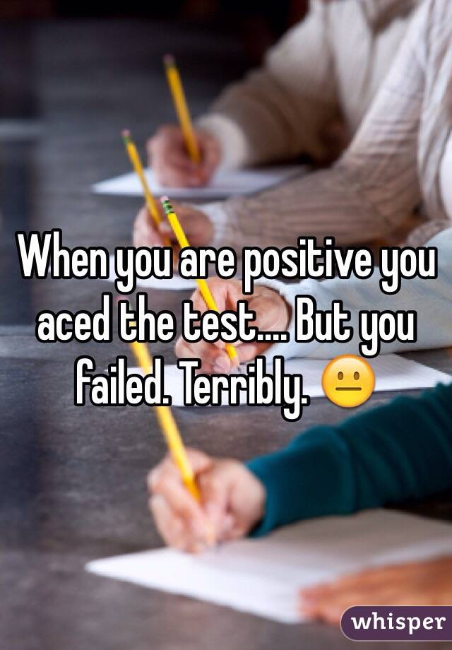 When you are positive you aced the test.... But you failed. Terribly. 😐