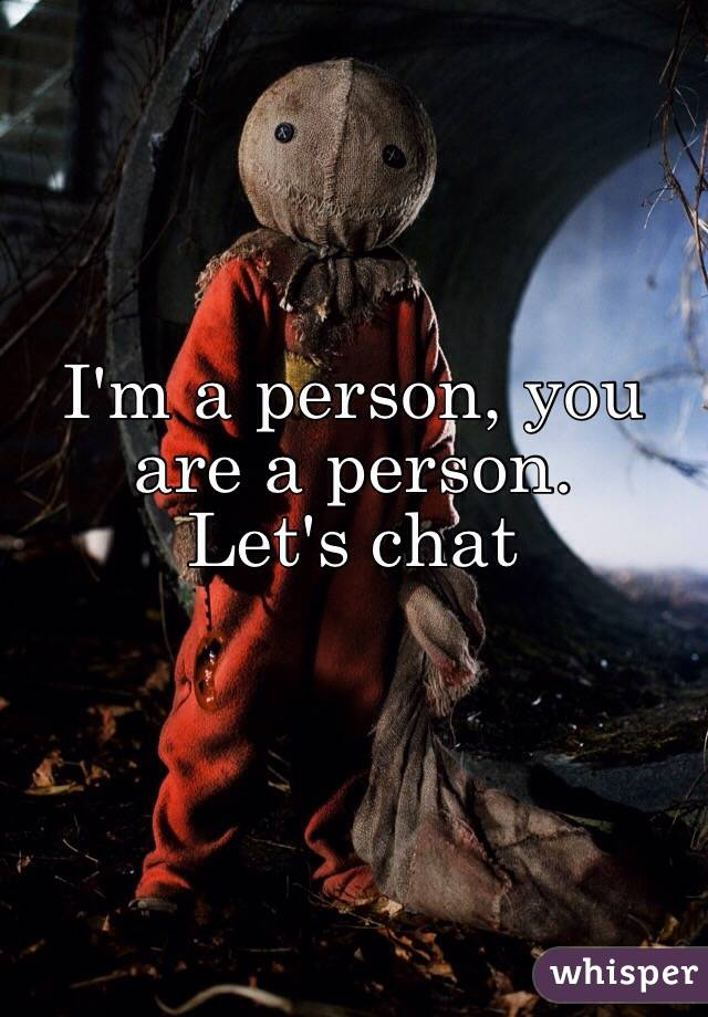 I'm a person, you are a person. Let's chat