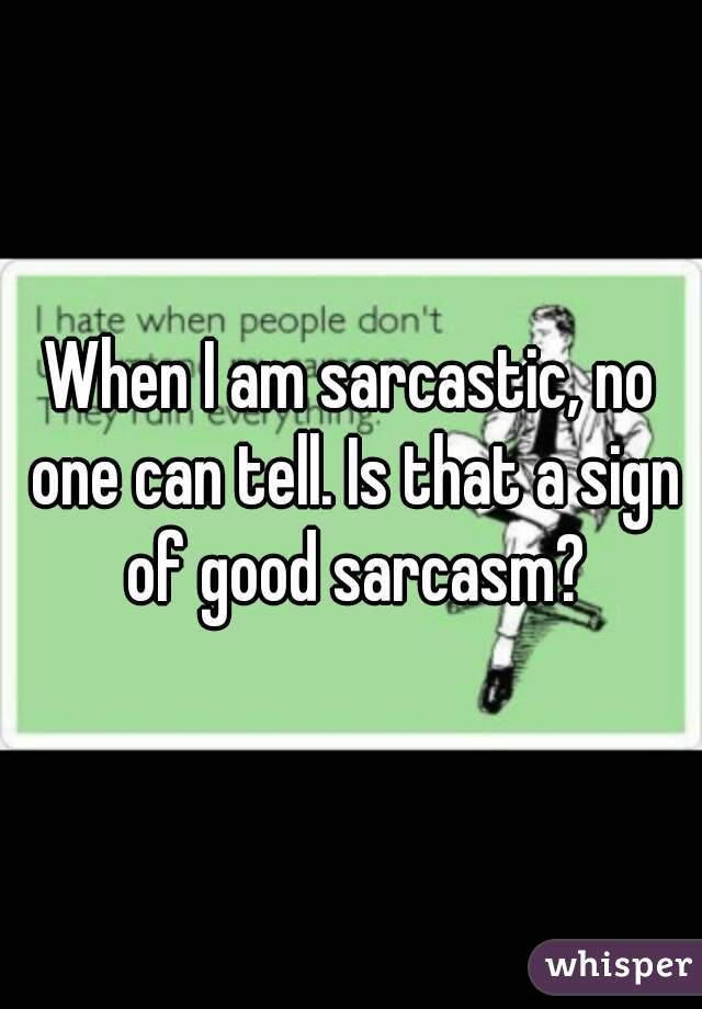When I am sarcastic, no one can tell. Is that a sign of good sarcasm?