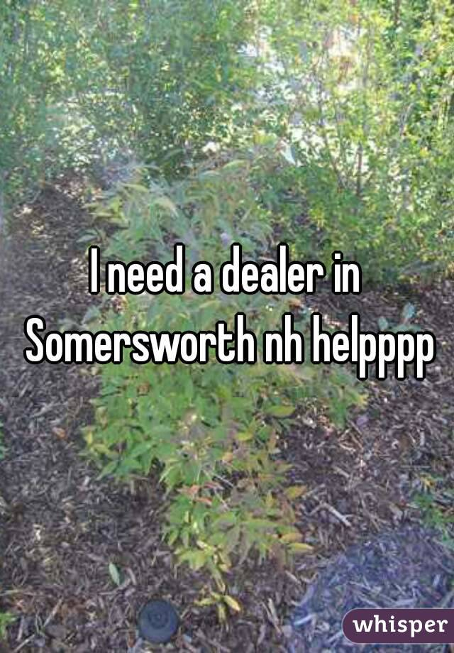 I need a dealer in Somersworth nh helpppp