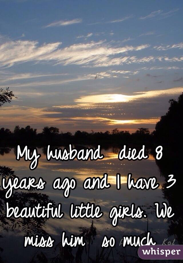 My husband  died 8 years ago and I have 3 beautiful little girls. We miss him  so much