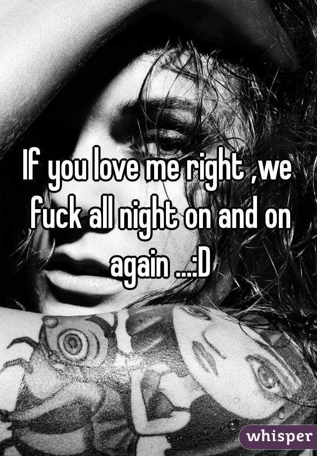 If you love me right ,we fuck all night on and on again ...:D