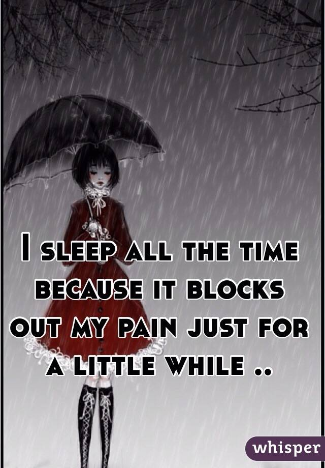 I sleep all the time because it blocks out my pain just for a little while ..