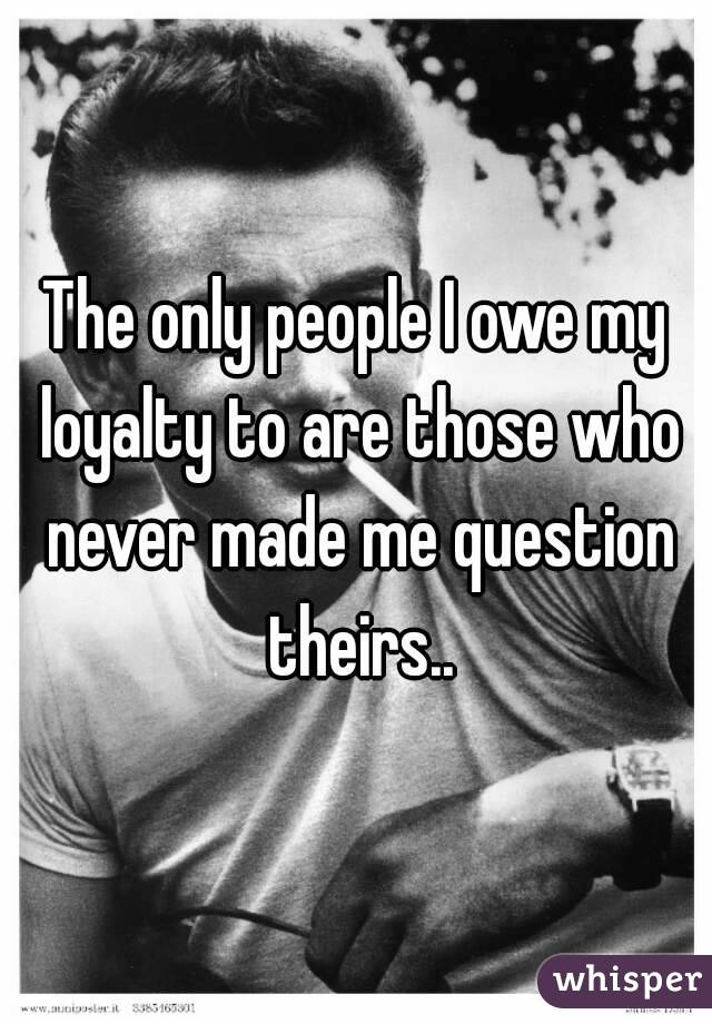 The only people I owe my loyalty to are those who never made me question theirs..