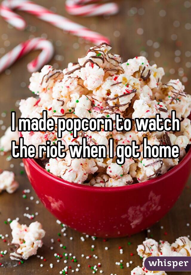 I made popcorn to watch the riot when I got home