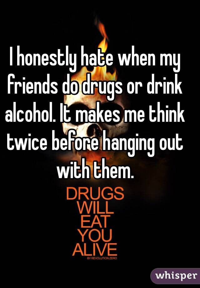 I honestly hate when my friends do drugs or drink alcohol. It makes me think twice before hanging out with them.