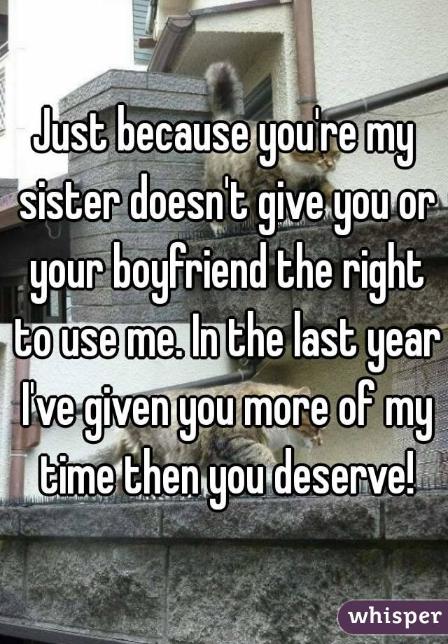 Just because you're my sister doesn't give you or your boyfriend the right to use me. In the last year I've given you more of my time then you deserve!