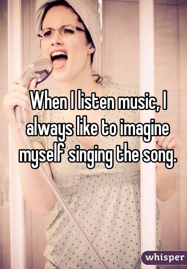 When I listen music, I always like to imagine myself singing the song.