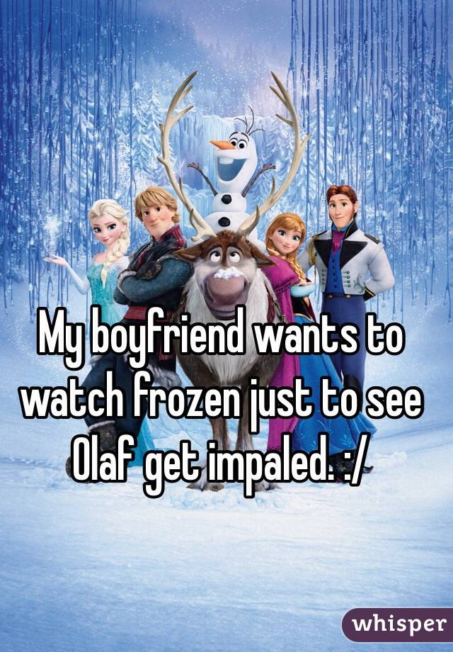 My boyfriend wants to watch frozen just to see Olaf get impaled. :/