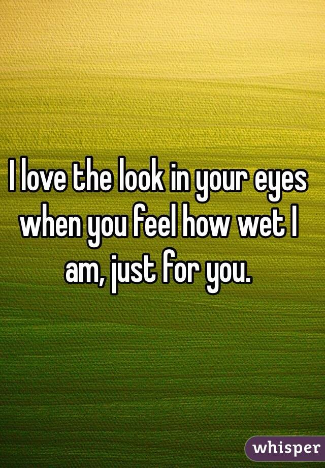 I love the look in your eyes when you feel how wet I am, just for you.