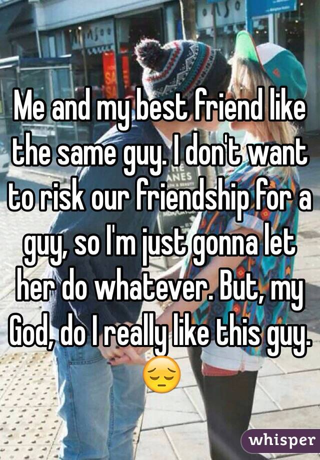 Me and my best friend like the same guy. I don't want to risk our friendship for a guy, so I'm just gonna let her do whatever. But, my God, do I really like this guy. 😔