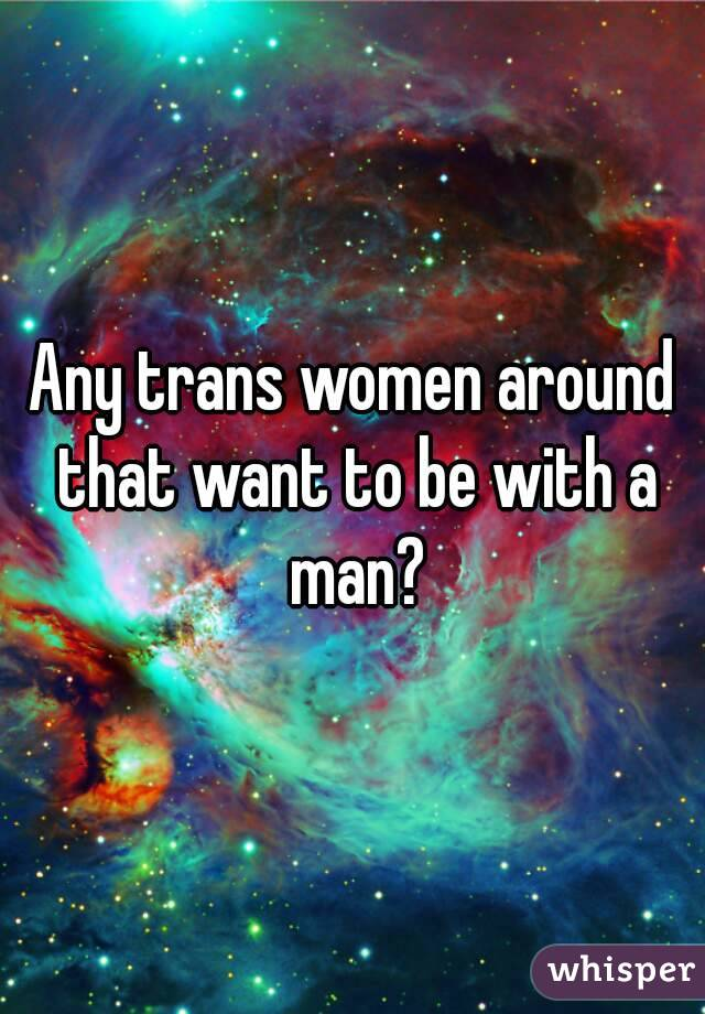 Any trans women around that want to be with a man?