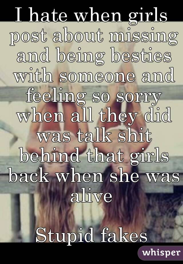 I hate when girls post about missing and being besties with someone and feeling so sorry when all they did was talk shit behind that girls back when she was alive   Stupid fakes