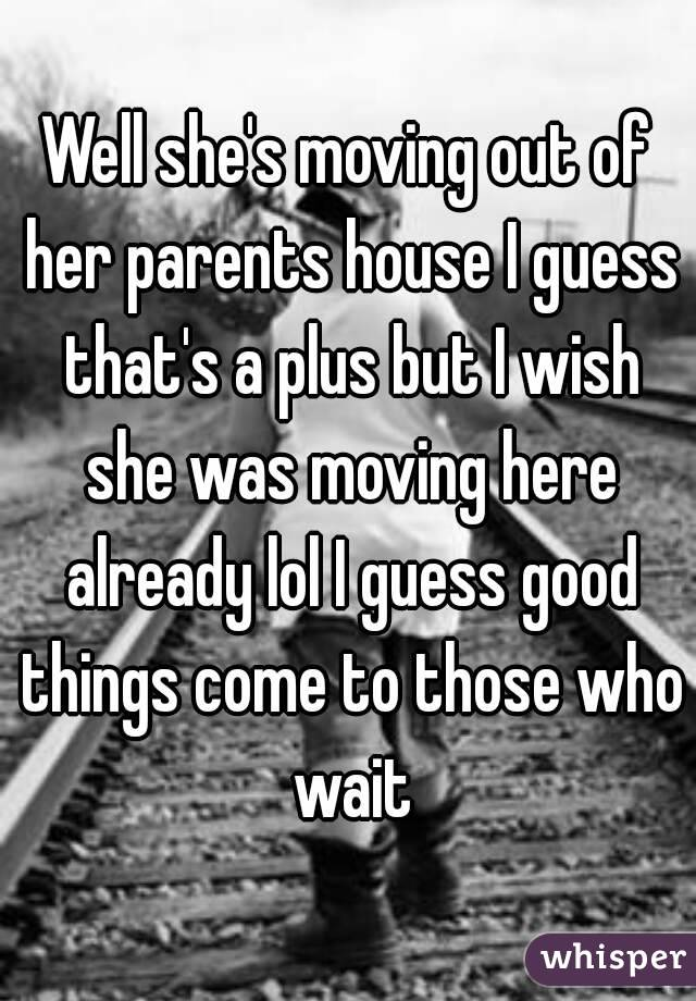 Well she's moving out of her parents house I guess that's a plus but I wish she was moving here already lol I guess good things come to those who wait