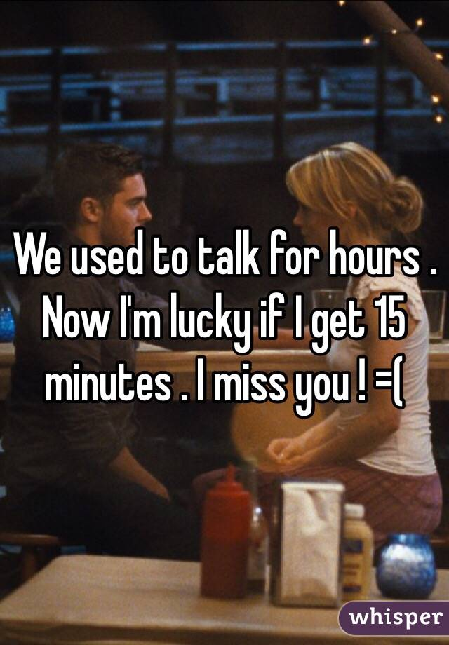 We used to talk for hours . Now I'm lucky if I get 15 minutes . I miss you ! =(