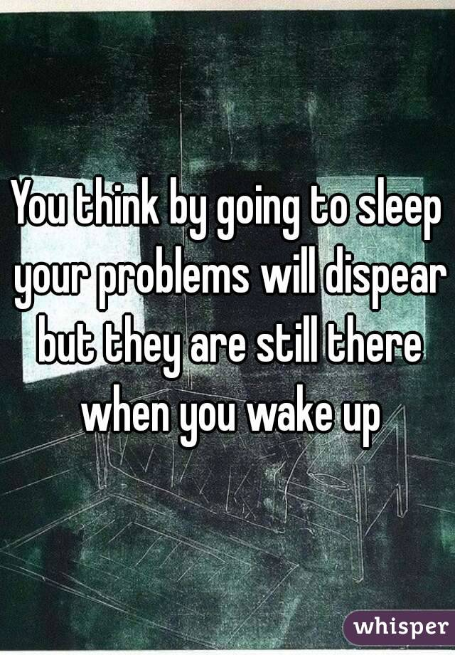 You think by going to sleep your problems will dispear but they are still there when you wake up