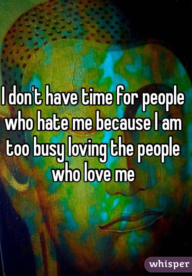 I don't have time for people who hate me because I am too busy loving the people who love me