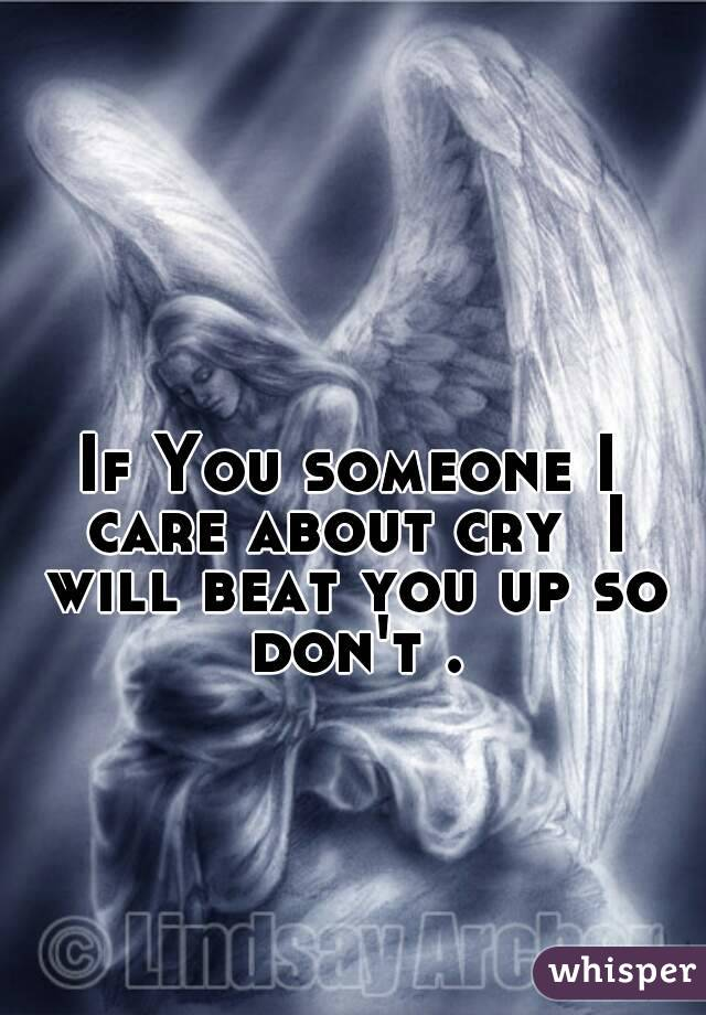 If You someone I care about cry  I will beat you up so don't .