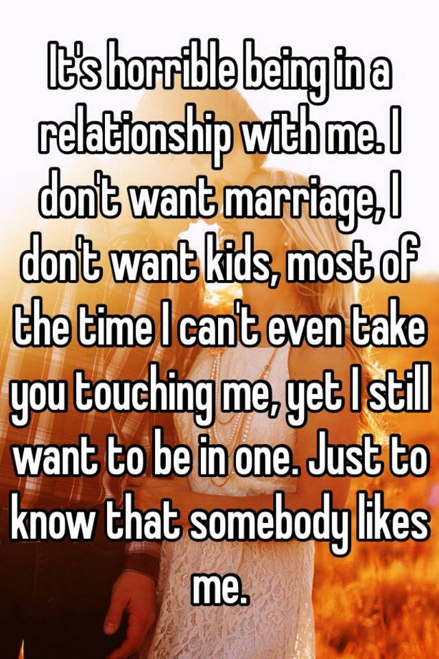 It's horrible being in a relationship with me  I don't want marriage