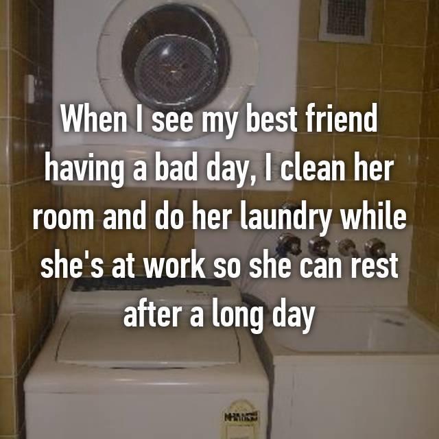 When I see my best friend having a bad day, I clean her room and do her laundry while she's at work so she can rest after a long day😊