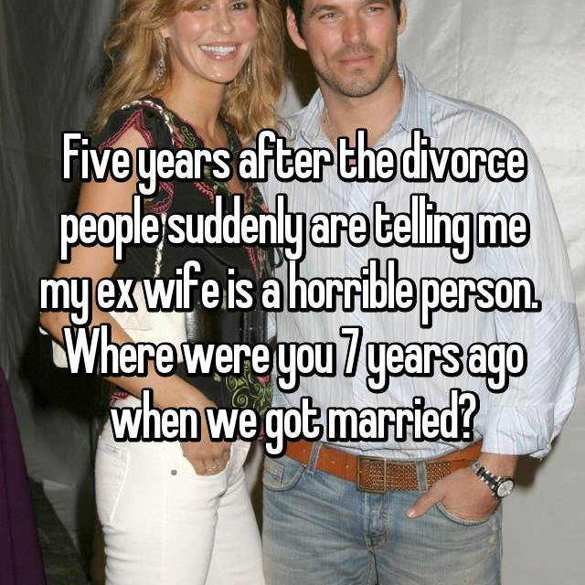 Five years after the divorce people suddenly are telling me my ex wife is a horrible person.  Where were you 7 years ago when we got married?