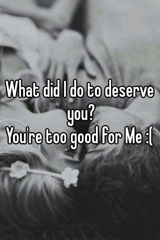 you re too good for me