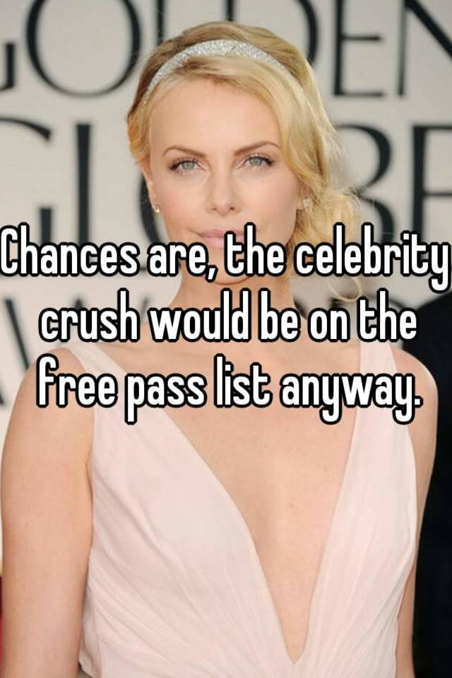Chances are, the celebrity crush would be on the free pass list anyway