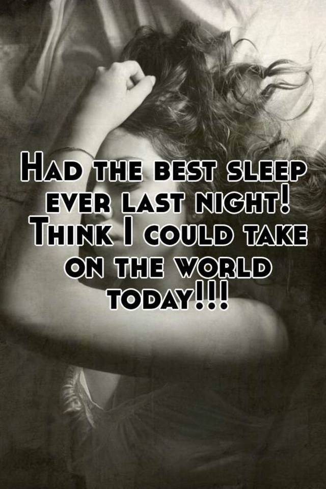 Had The Best Sleep Ever Last Night Think I Could Take On World Today