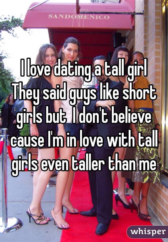 I love dating a tall girl They said guys like short girls