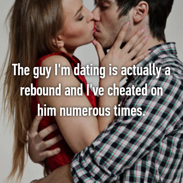 The guy I'm dating is actually a rebound and I've cheated on him numerous times.