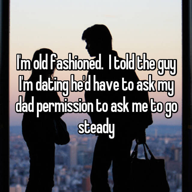 I'm old fashioned.  I told the guy I'm dating he'd have to ask my dad permission to ask me to go steady