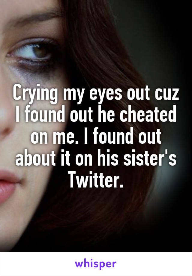 Crying my eyes out cuz I found out he cheated on me. I found out about it on his sister's Twitter.