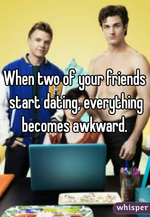 When Your Two Friends Start Dating