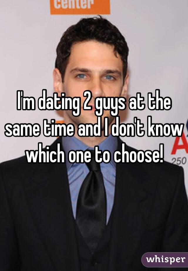 Im dating 2 guys at once