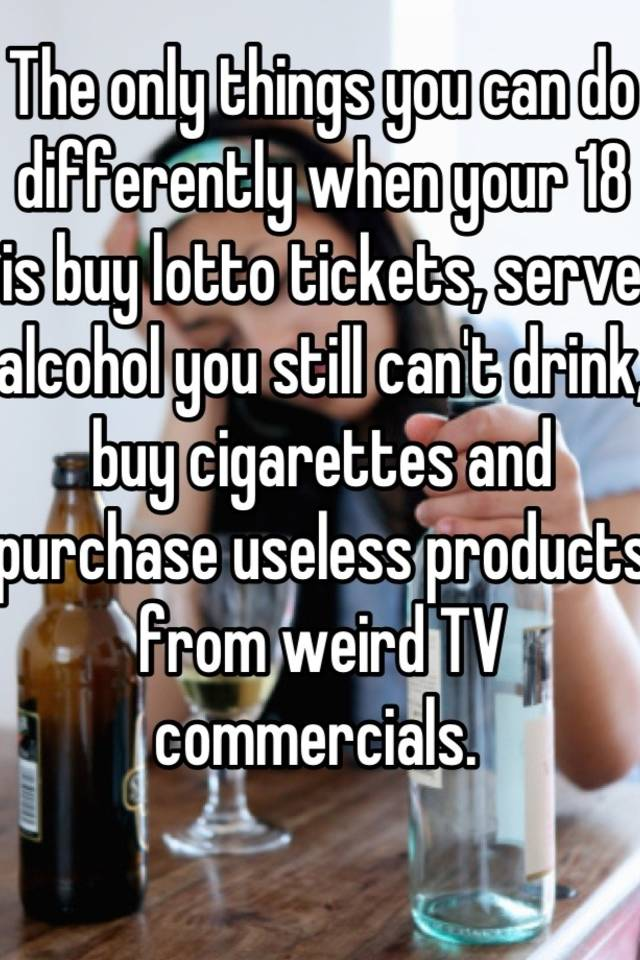 The Only Things You Can Do Differently When Your  Is Buy Tickets Serve Alcohol You Still Cant Drink Buy Cigarettes And Purchase Useless Products